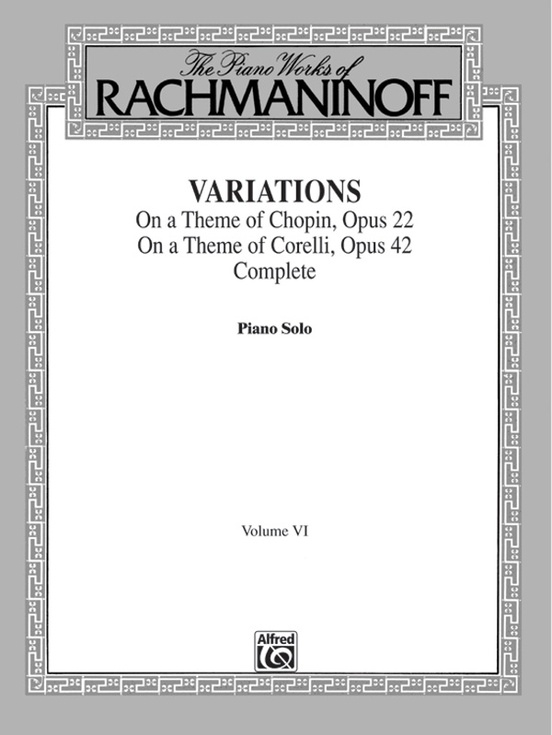 The Piano Works of Rachmaninoff, Volume VI: Variations on a Theme of Chopin, Opus 22, and Variations on a Theme of Corelli, Opus 42