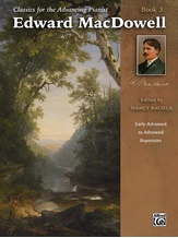 Classics for the Advancing Pianist: Edward MacDowell, Book 3: Early Advanced to Advanced Repertoire - Piano